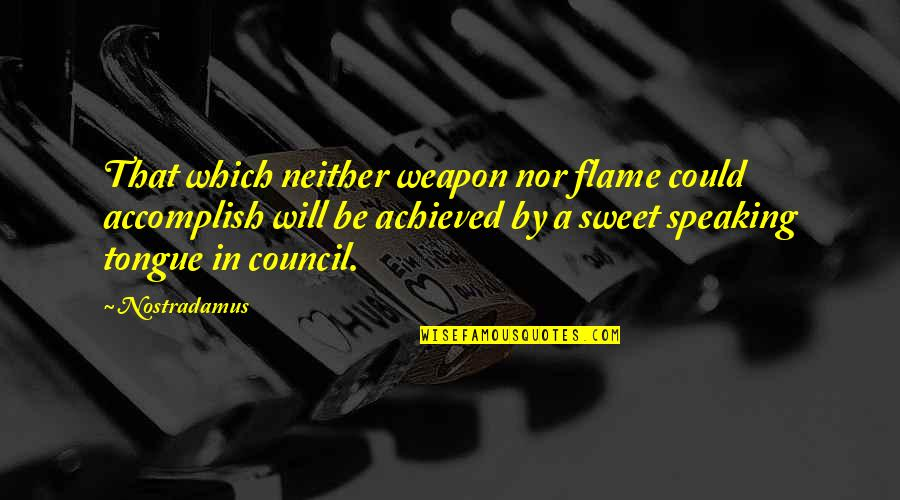 Council'll Quotes By Nostradamus: That which neither weapon nor flame could accomplish