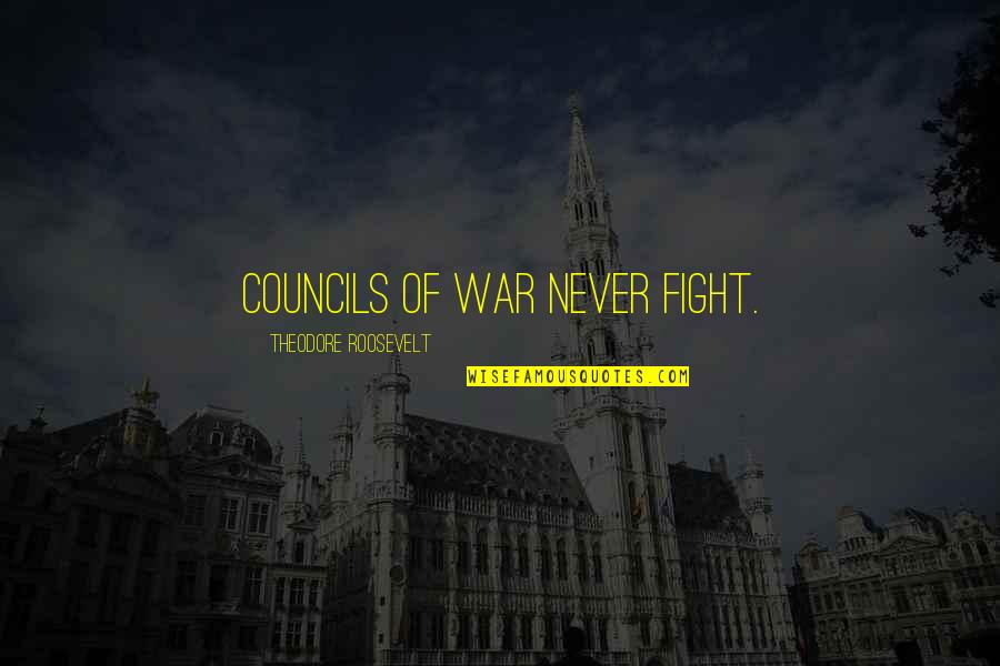 Council'll Quotes By Theodore Roosevelt: Councils of War never fight.