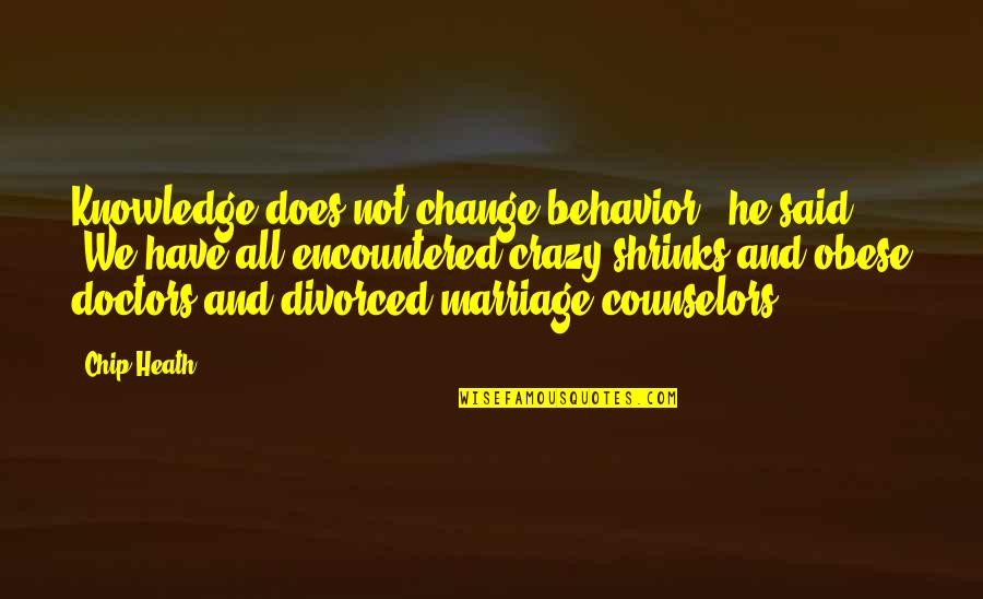 """Counselors Quotes By Chip Heath: Knowledge does not change behavior,"""" he said. """"We"""