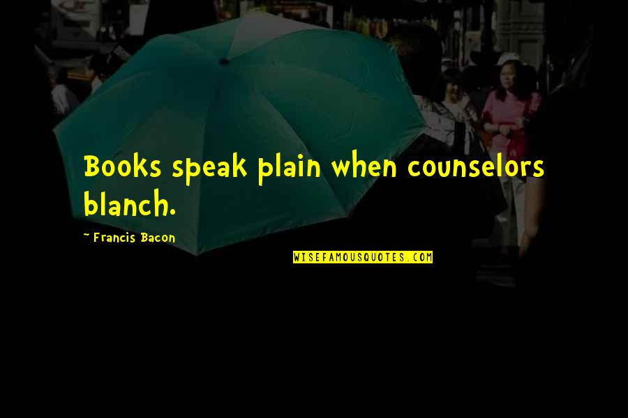 Counselors Quotes By Francis Bacon: Books speak plain when counselors blanch.