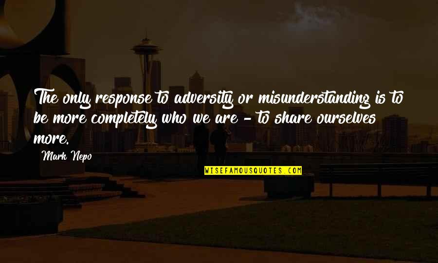 Counselors Quotes By Mark Nepo: The only response to adversity or misunderstanding is