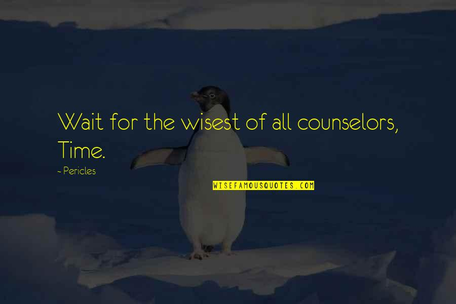 Counselors Quotes By Pericles: Wait for the wisest of all counselors, Time.