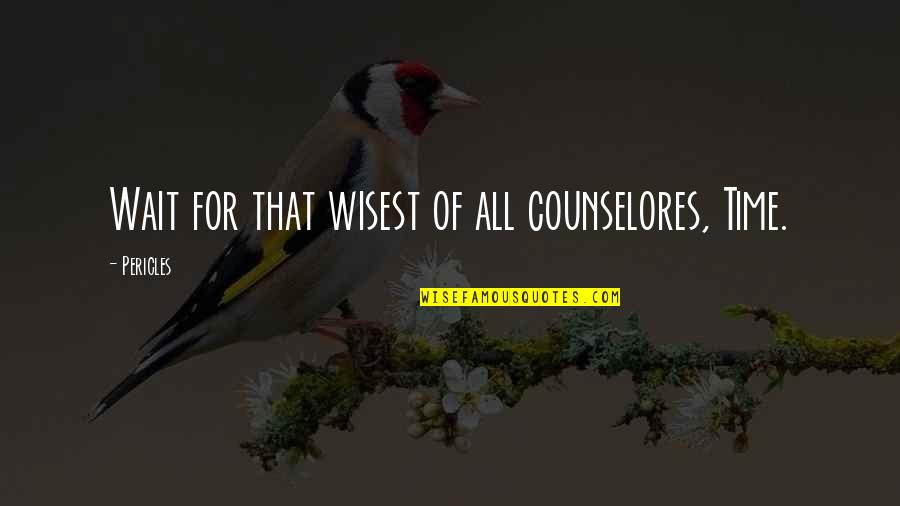 Counselors Quotes By Pericles: Wait for that wisest of all counselores, Time.
