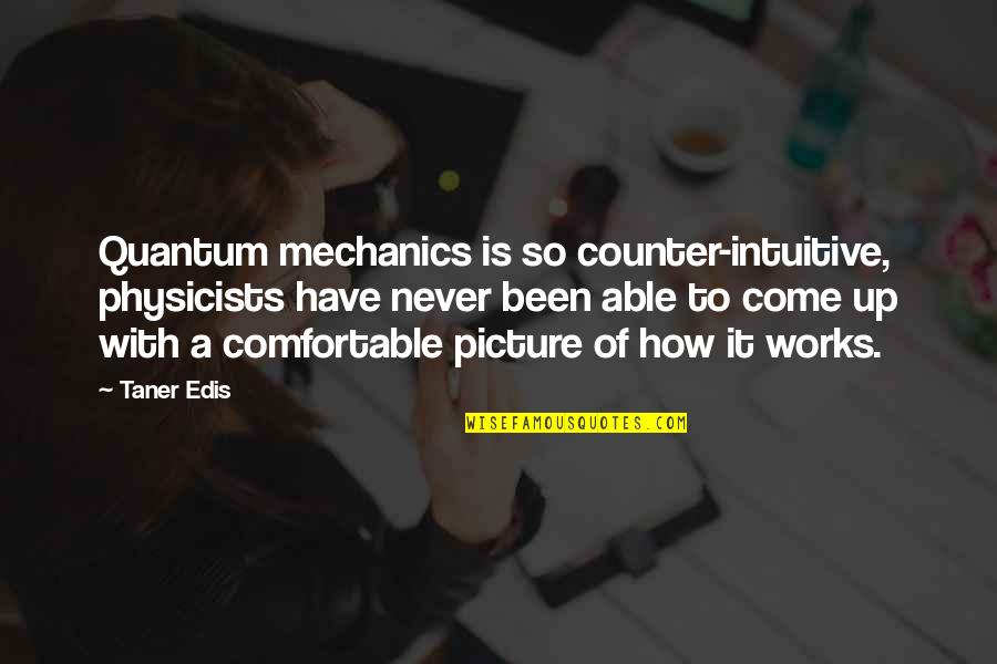 Counter Intuitive Quotes By Taner Edis: Quantum mechanics is so counter-intuitive, physicists have never