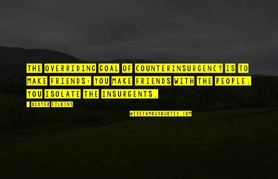 Counterinsurgency Quotes By Dexter Filkins: The overriding goal of counterinsurgency is to make
