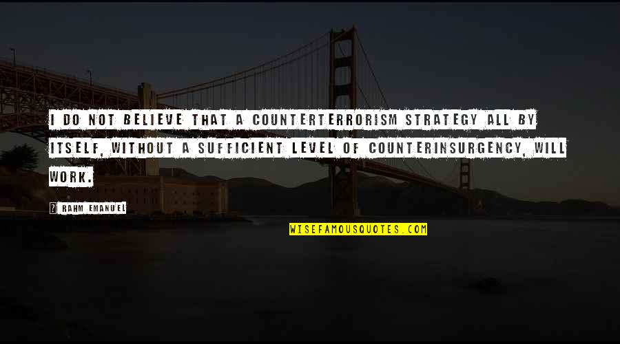 Counterinsurgency Quotes By Rahm Emanuel: I do not believe that a counterterrorism strategy