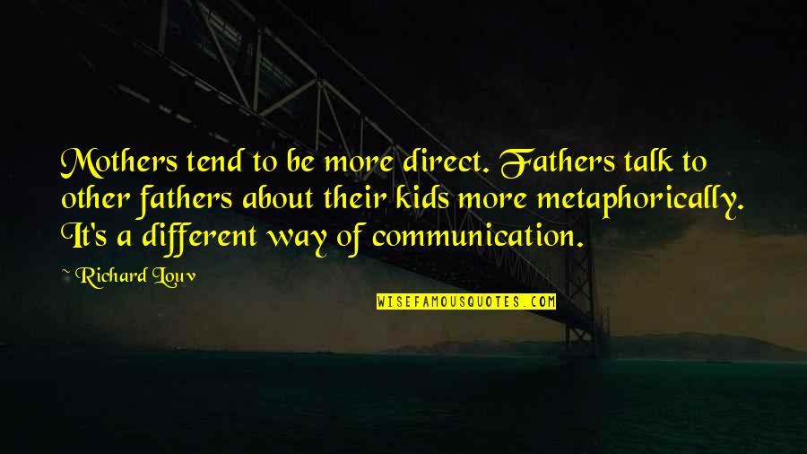 Counterpositioning Quotes By Richard Louv: Mothers tend to be more direct. Fathers talk