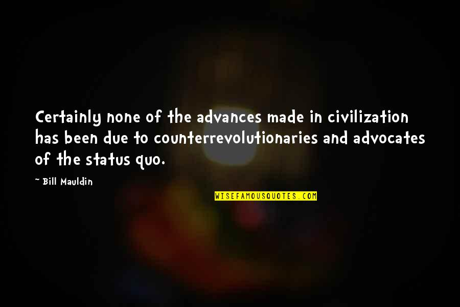 Counterrevolutionaries Quotes By Bill Mauldin: Certainly none of the advances made in civilization