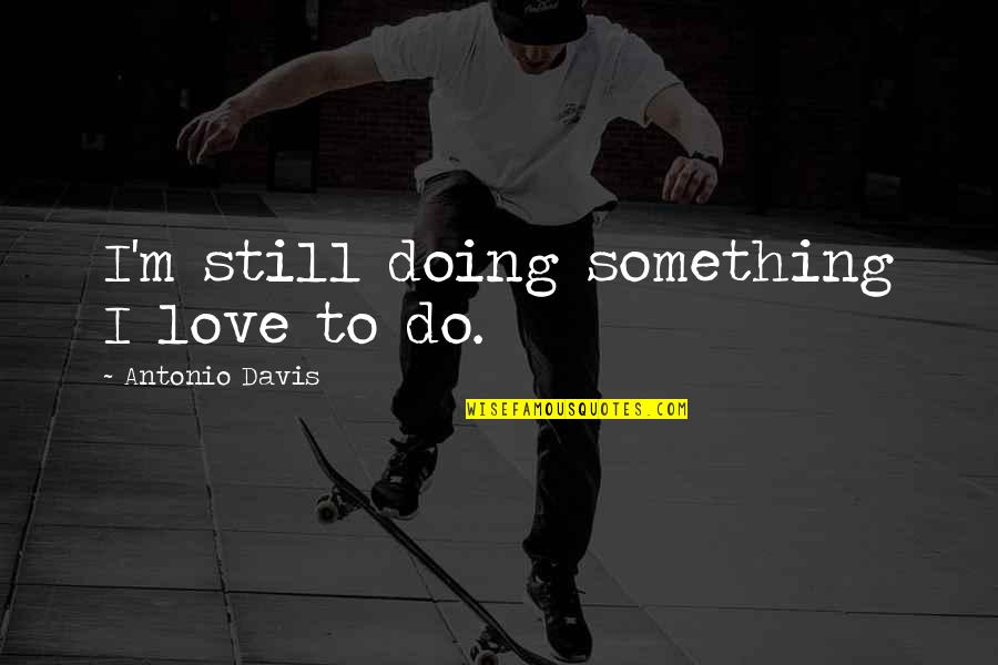 Countervail Quotes By Antonio Davis: I'm still doing something I love to do.