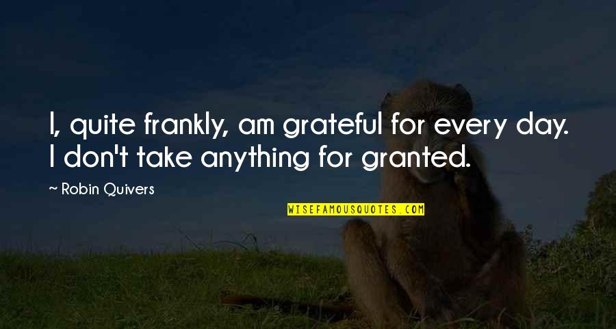 Countervail Quotes By Robin Quivers: I, quite frankly, am grateful for every day.