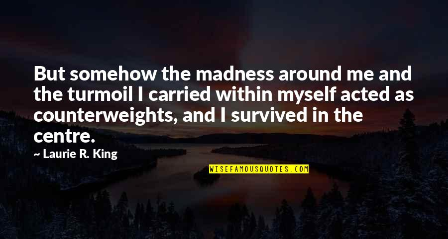 Counterweights Quotes By Laurie R. King: But somehow the madness around me and the