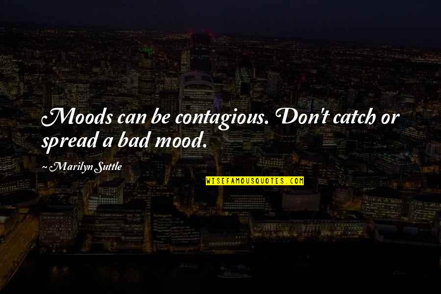 Counterweights Quotes By Marilyn Suttle: Moods can be contagious. Don't catch or spread
