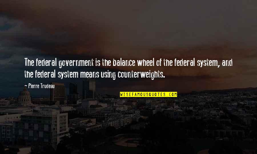 Counterweights Quotes By Pierre Trudeau: The federal government is the balance wheel of