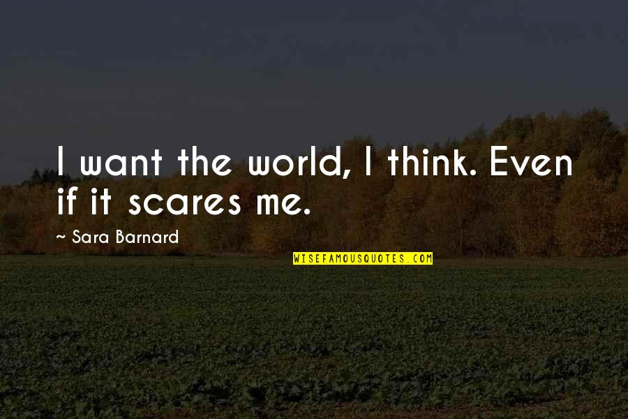 Counterweights Quotes By Sara Barnard: I want the world, I think. Even if