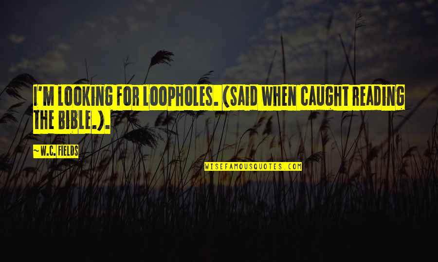 Countif With Quotes By W.C. Fields: I'm looking for loopholes. (Said when caught reading