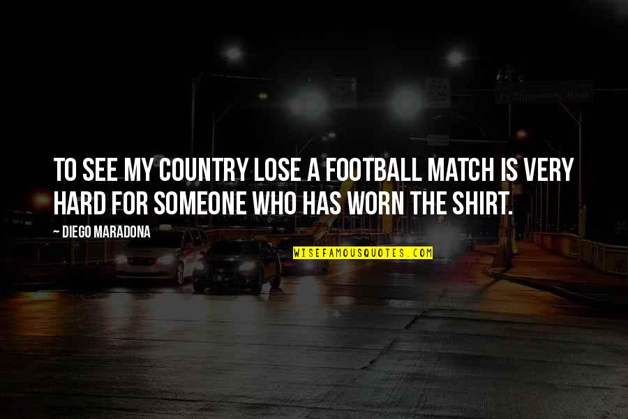 Country Shirt Quotes By Diego Maradona: To see my country lose a football match