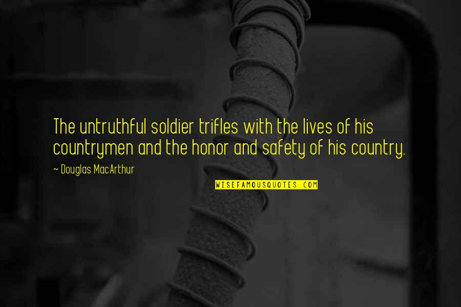 Countrymen Quotes By Douglas MacArthur: The untruthful soldier trifles with the lives of