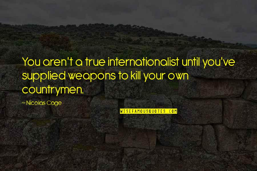 Countrymen Quotes By Nicolas Cage: You aren't a true internationalist until you've supplied