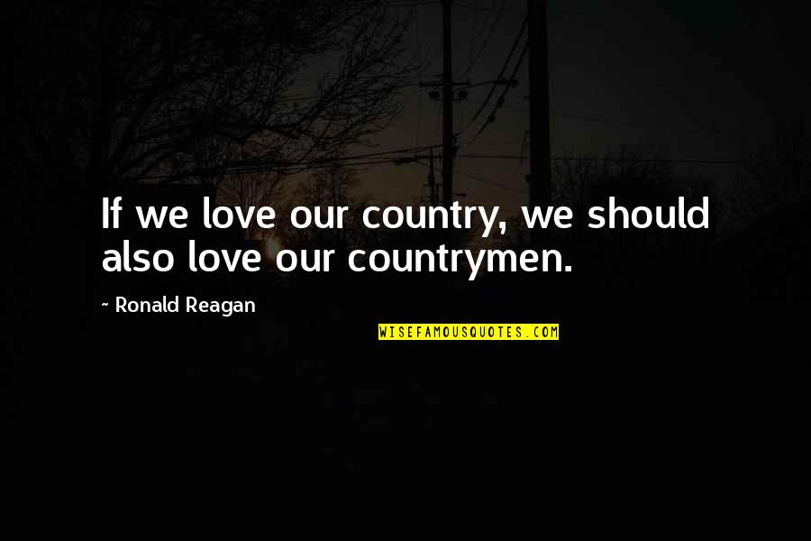 Countrymen Quotes By Ronald Reagan: If we love our country, we should also