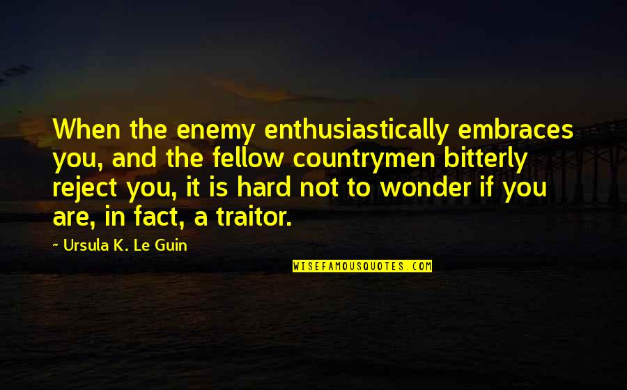 Countrymen Quotes By Ursula K. Le Guin: When the enemy enthusiastically embraces you, and the