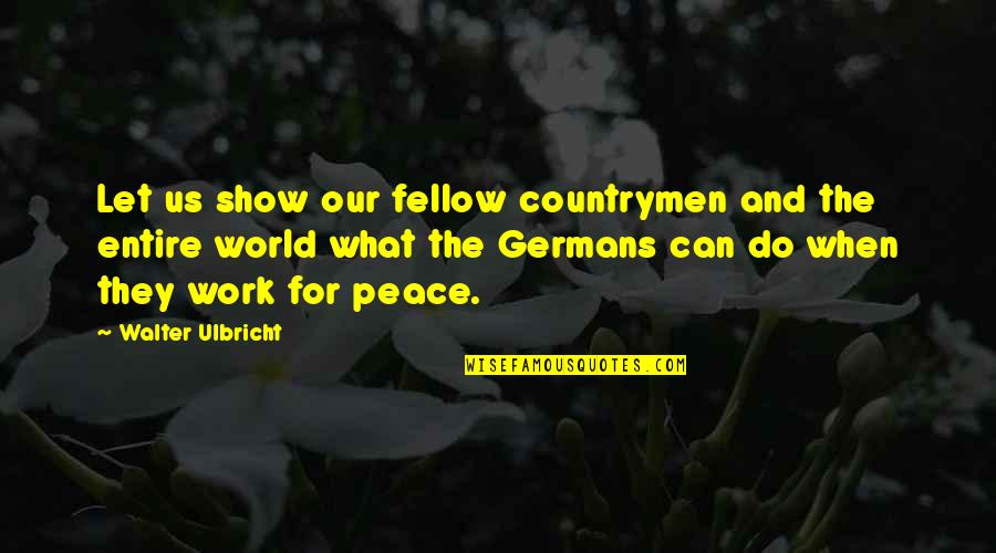 Countrymen Quotes By Walter Ulbricht: Let us show our fellow countrymen and the