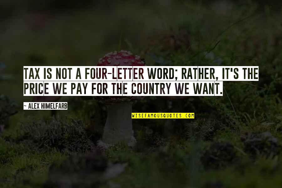 Country's Quotes By Alex Himelfarb: Tax is not a four-letter word; rather, it's