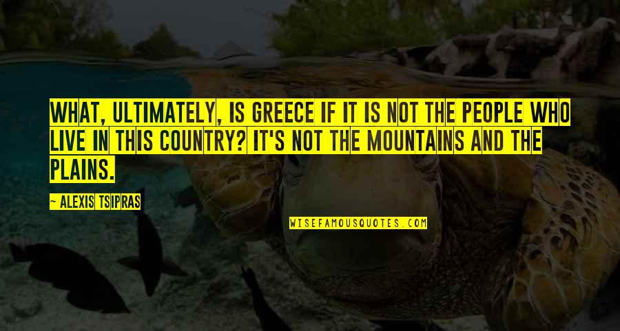 Country's Quotes By Alexis Tsipras: What, ultimately, is Greece if it is not