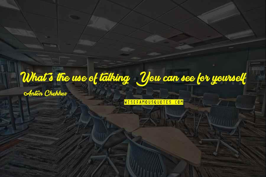 Country's Quotes By Anton Chekhov: What's the use of talking? You can see