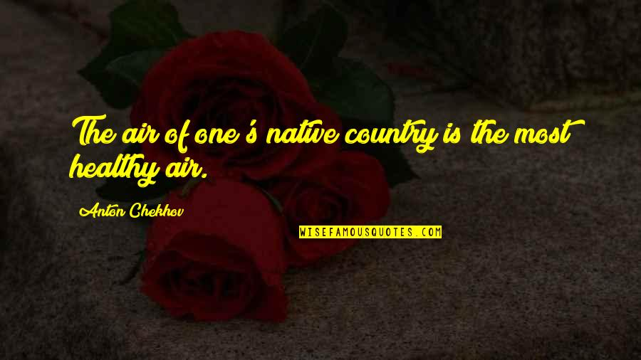 Country's Quotes By Anton Chekhov: The air of one's native country is the