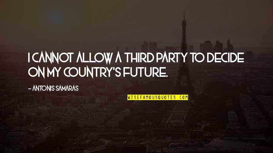 Country's Quotes By Antonis Samaras: I cannot allow a third party to decide