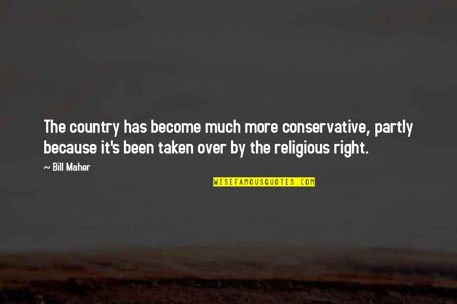 Country's Quotes By Bill Maher: The country has become much more conservative, partly