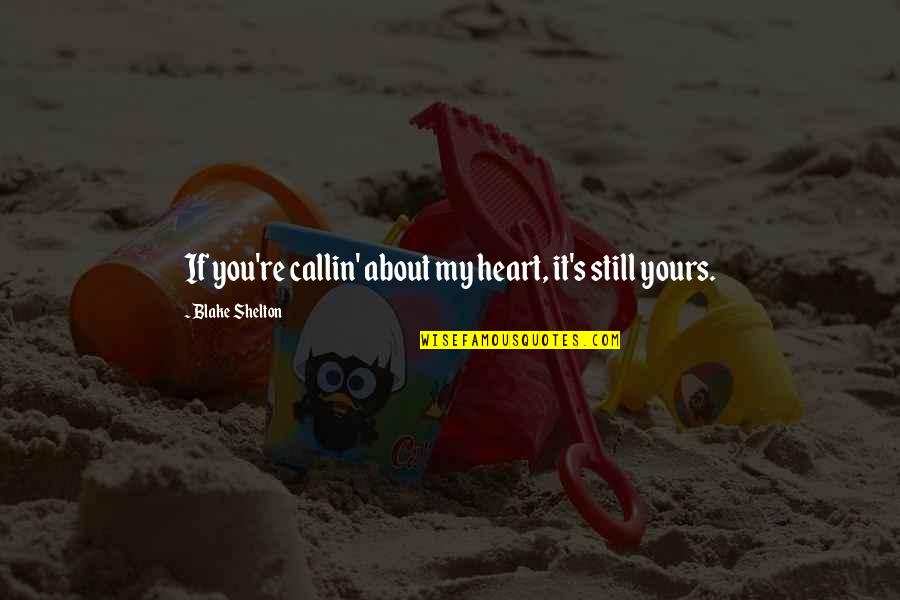 Country's Quotes By Blake Shelton: If you're callin' about my heart, it's still