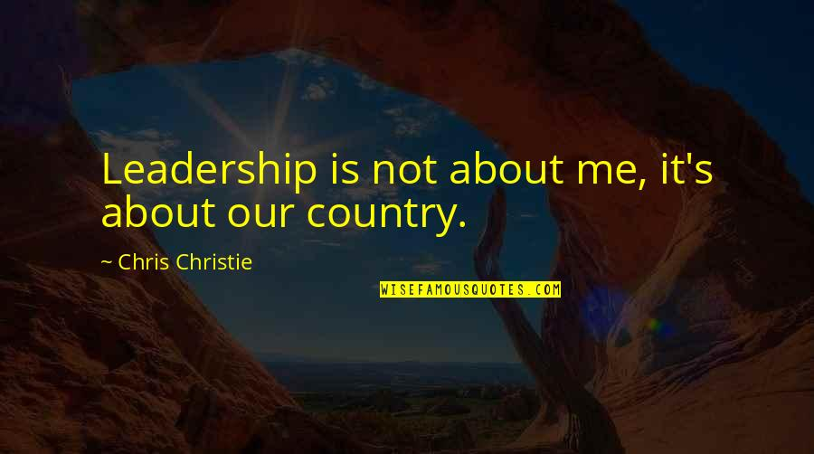 Country's Quotes By Chris Christie: Leadership is not about me, it's about our
