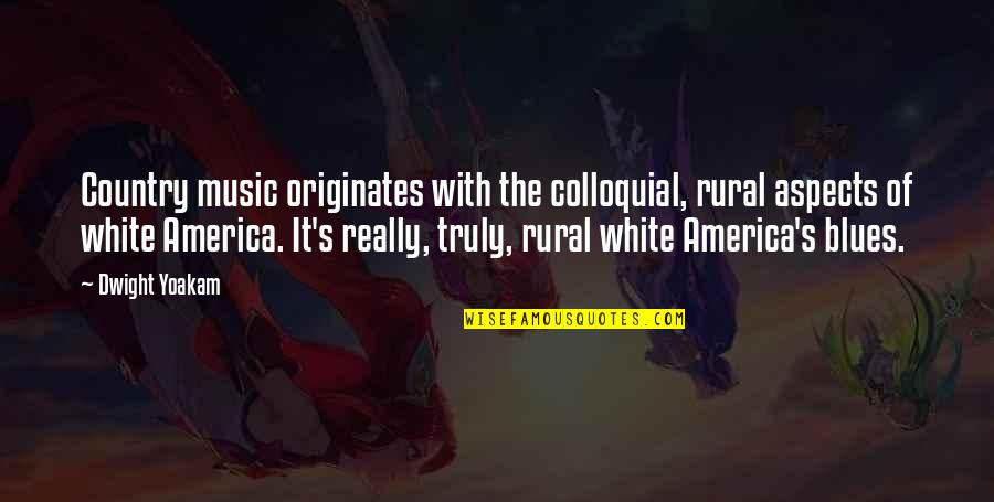 Country's Quotes By Dwight Yoakam: Country music originates with the colloquial, rural aspects