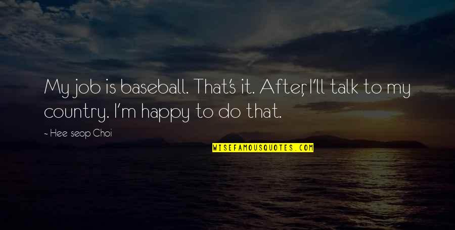 Country's Quotes By Hee-seop Choi: My job is baseball. That's it. After, I'll