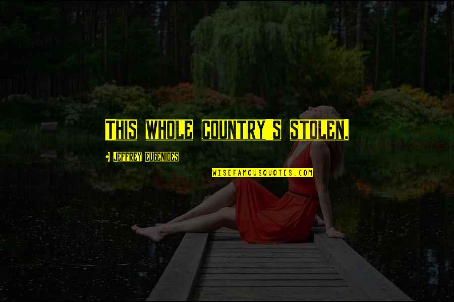 Country's Quotes By Jeffrey Eugenides: This whole country's stolen.