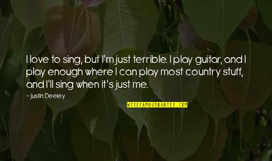 Country's Quotes By Justin Deeley: I love to sing, but I'm just terrible.