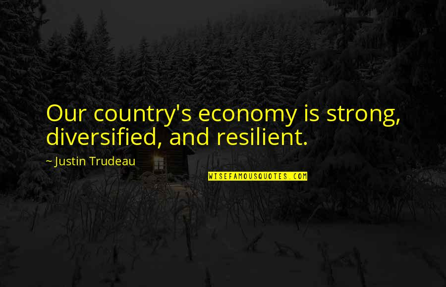 Country's Quotes By Justin Trudeau: Our country's economy is strong, diversified, and resilient.