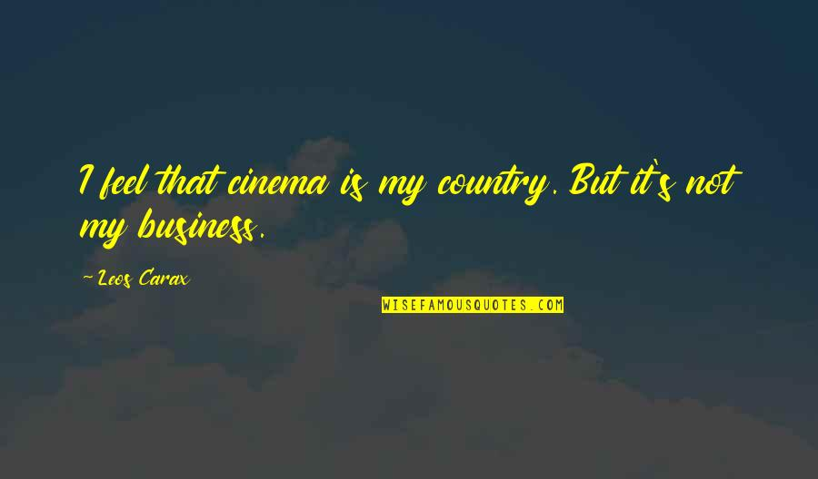 Country's Quotes By Leos Carax: I feel that cinema is my country. But