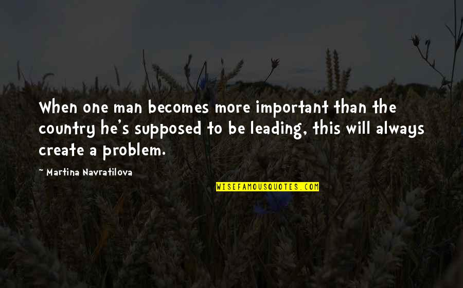 Country's Quotes By Martina Navratilova: When one man becomes more important than the