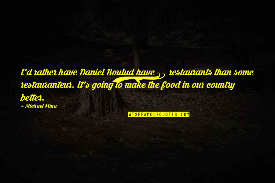 Country's Quotes By Michael Mina: I'd rather have Daniel Boulud have 20 restaurants