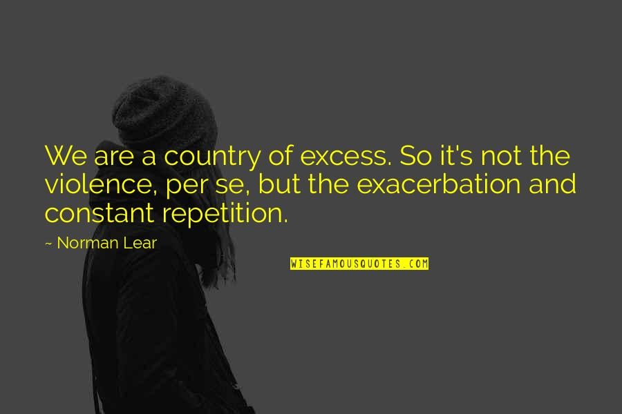 Country's Quotes By Norman Lear: We are a country of excess. So it's