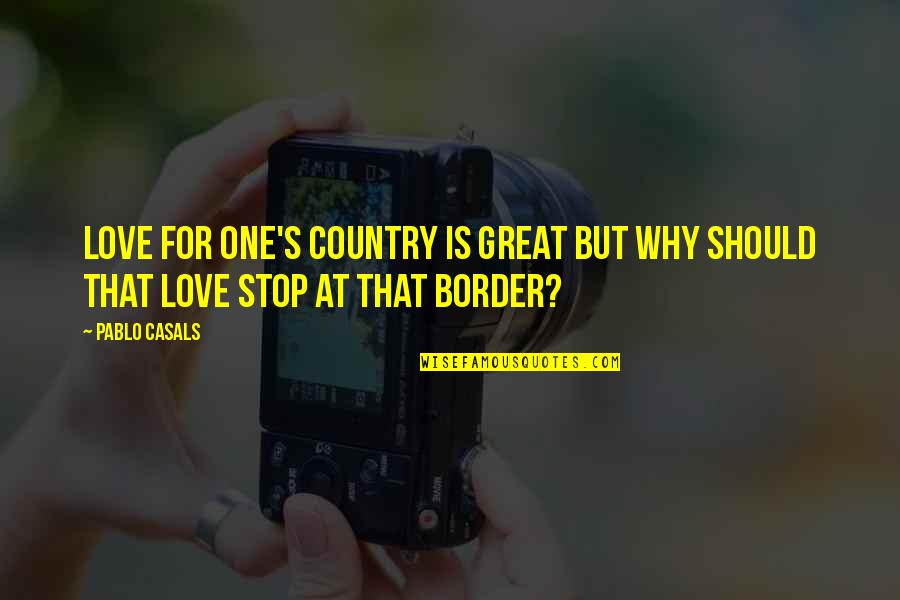 Country's Quotes By Pablo Casals: Love for one's country is great but why