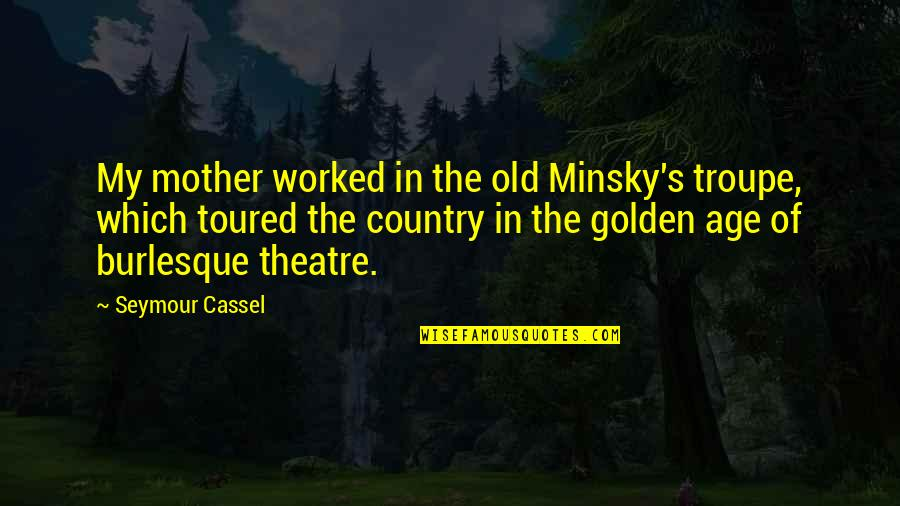 Country's Quotes By Seymour Cassel: My mother worked in the old Minsky's troupe,