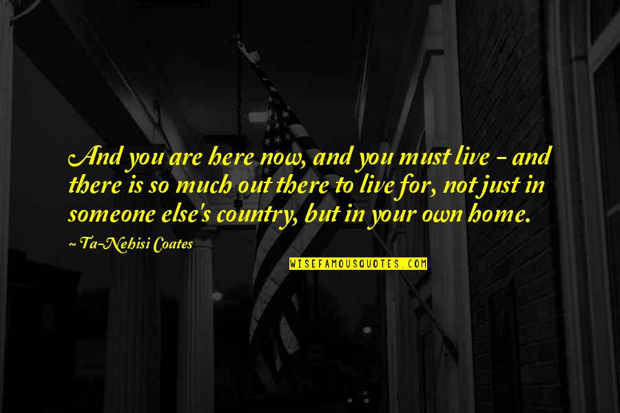 Country's Quotes By Ta-Nehisi Coates: And you are here now, and you must