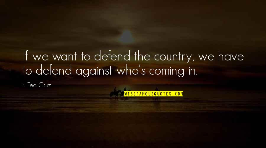 Country's Quotes By Ted Cruz: If we want to defend the country, we