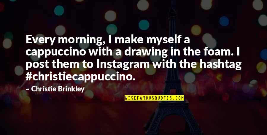 Countryside Walk Quotes By Christie Brinkley: Every morning, I make myself a cappuccino with