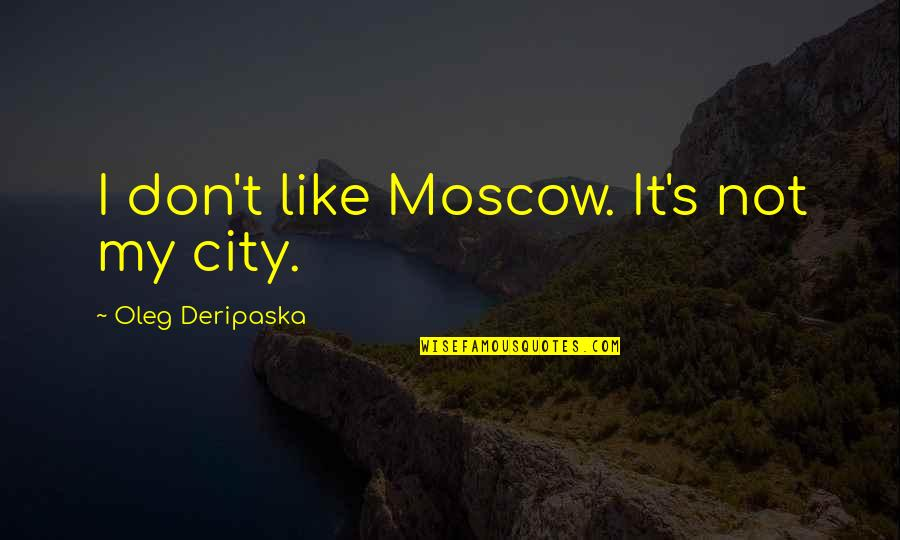 Countryside Walk Quotes By Oleg Deripaska: I don't like Moscow. It's not my city.