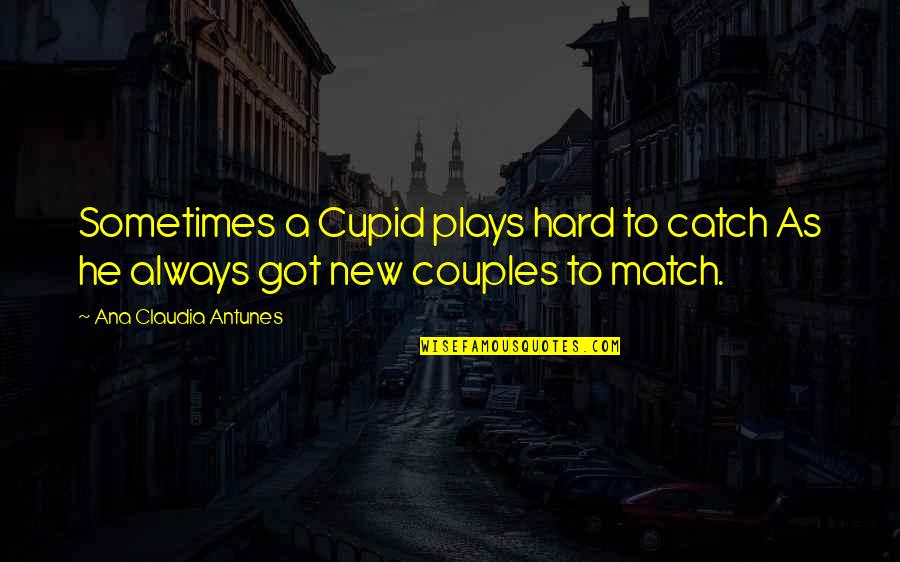 Couples That Match Quotes By Ana Claudia Antunes: Sometimes a Cupid plays hard to catch As