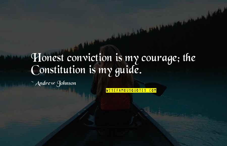 Courage And Conviction Quotes By Andrew Johnson: Honest conviction is my courage; the Constitution is
